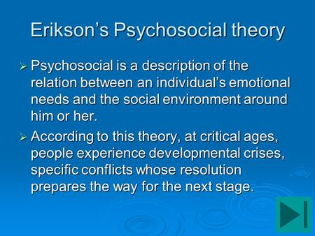 Erikson's Psychosocial theory  Psychosocial is a description of the relation between an individual's emotional needs and the social environment around.