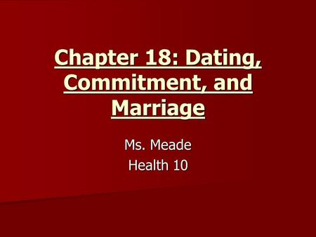 Chapter 18: Dating, Commitment, and Marriage Ms. Meade Health 10.