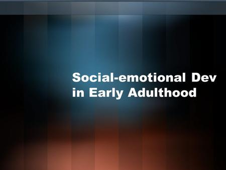 Social-emotional Dev in Early Adulthood. Two Announcement Psych Club- Thursday 6-8pm, Howarth 005 Psychology department colloquium –Friday, 2:30-3:30,