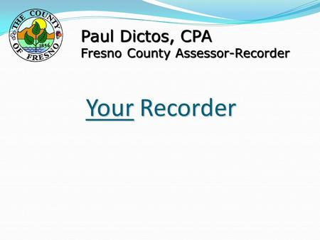 Your Recorder Paul Dictos, CPA Fresno County Assessor-Recorder.