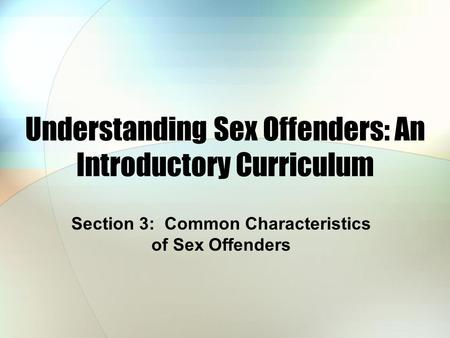 Understanding Sex Offenders: An Introductory Curriculum Section 3: Common Characteristics of Sex Offenders.