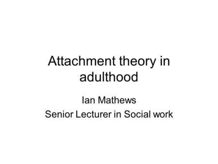 Attachment theory in adulthood Ian Mathews Senior Lecturer in Social work.