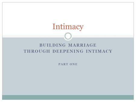 BUILDING MARRIAGE THROUGH DEEPENING INTIMACY PART ONE Intimacy.