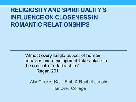 "RELIGIOSITY AND SPIRITUALITY'S INFLUENCE ON CLOSENESS IN ROMANTIC RELATIONSHIPS Ally Cooke, Kate Eipl, & Rachel Jacobs Hanover College ""Almost every single."
