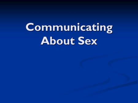 Communicating About Sex. The Nature of Communication The ability to communicate is important in developing & maintaining relationships The ability to.