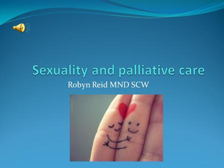 Robyn Reid MND SCW. Sexuality and palliative care Health care professionals may make assumptions based on age, partner or status about sexuality HCP's.