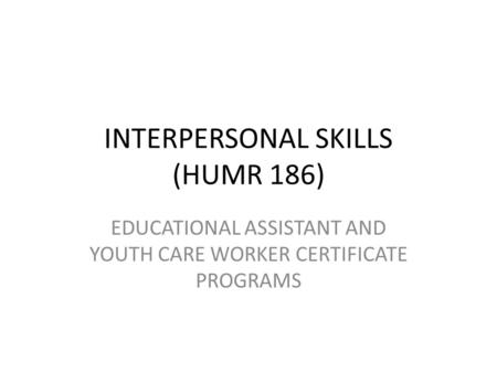 INTERPERSONAL SKILLS (HUMR 186) EDUCATIONAL ASSISTANT AND YOUTH CARE WORKER CERTIFICATE PROGRAMS.
