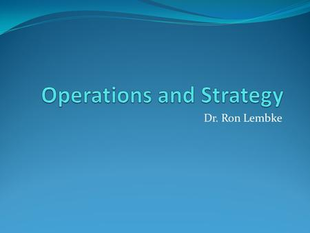 Dr. Ron Lembke. What is strategy? How a firm intends to create and sustain value for its shareholders (p. 24) Major components: Operations effectiveness.