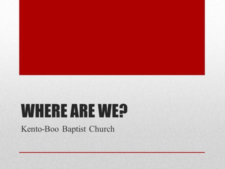 "WHERE ARE WE? Kento-Boo Baptist Church. ""I've belonged to churches where I felt like I was in the dark, and nobody knew where the switch was. We didn't."
