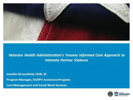 Veterans Health Administration's Trauma Informed Care Approach to Intimate Partner Violence Jennifer Broomfield, LISW, JD Program Manager, DV/IPV Assistance.