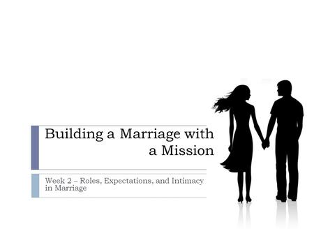 Building a Marriage with a Mission Week 2 – Roles, Expectations, and Intimacy in Marriage.