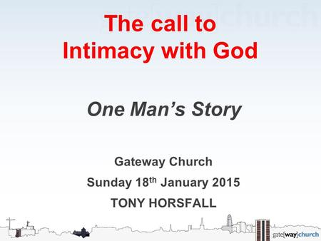 The call to Intimacy with God One Man's Story Gateway Church Sunday 18 th January 2015 TONY HORSFALL.
