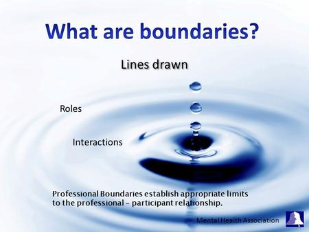 Lines drawn Roles Interactions Professional Boundaries establish appropriate limits to the professional – participant relationship. Mental Health Association.