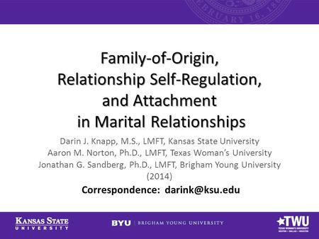 Family-of-Origin, Relationship Self-Regulation, and Attachment in Marital Relationships Darin J. Knapp, M.S., LMFT, Kansas State University Aaron M. Norton,