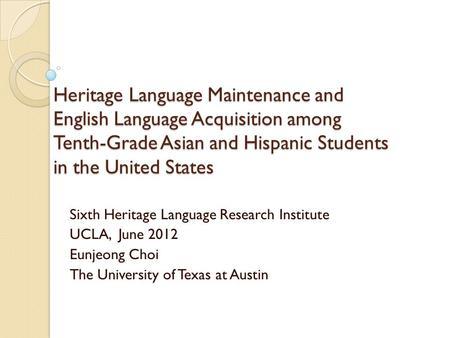 Heritage Language Maintenance and English Language Acquisition among Tenth-Grade Asian and Hispanic Students in the United States Sixth Heritage Language.