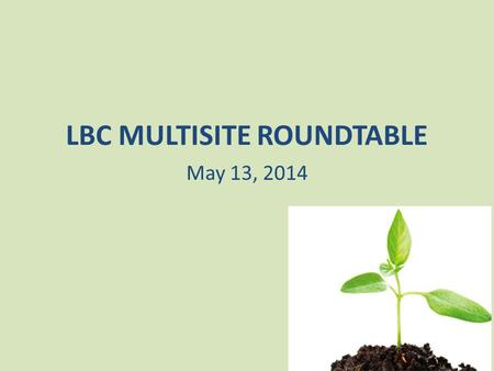 LBC MULTISITE ROUNDTABLE May 13, 2014. RATIONALE FOR USING A MULTI- SITE CHURCH STRATEGY.