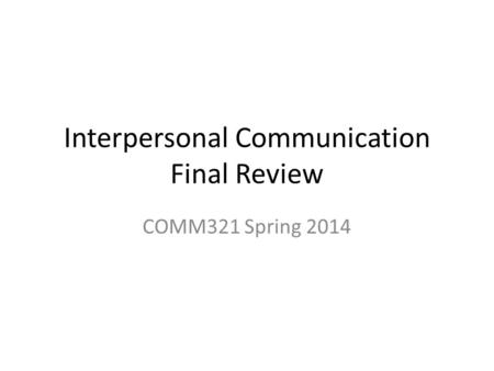 Interpersonal Communication Final Review COMM321 Spring 2014.
