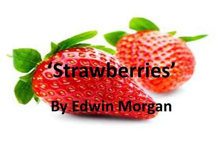 'Strawberries' By Edwin Morgan. Learning Intentions Focus on a past paper question and begin to understand how to write a Higher Critical Essay Understand.