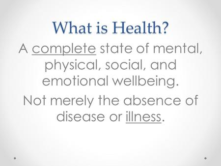 What is Health? A complete state of mental, physical, social, and emotional wellbeing. Not merely the absence of disease or illness.