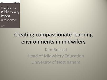 Creating compassionate learning environments in midwifery Kim Russell Head of Midwifery Education University of Nottingham.