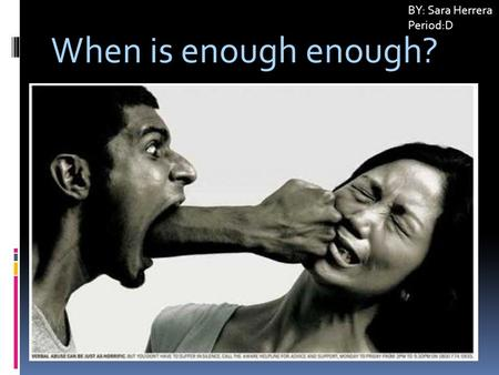 When is enough enough? BY: Sara Herrera Period:D.