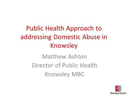 Public Health Approach to addressing Domestic Abuse in Knowsley Matthew Ashton Director of Public Health Knowsley MBC.