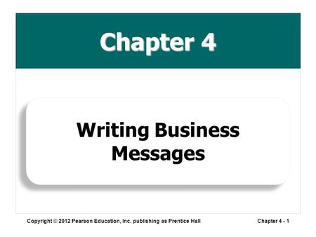 Chapter 4 Copyright © 2012 Pearson Education, Inc. publishing as Prentice HallChapter 4 - 1 Writing Business Messages.