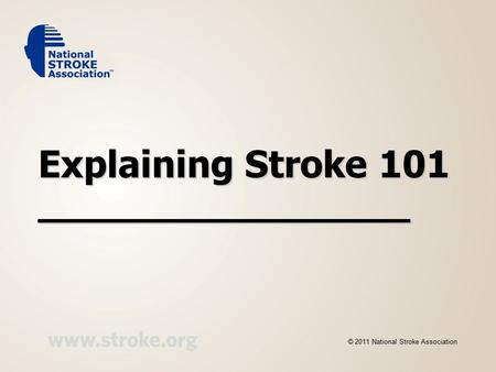 Explaining Stroke 101 __________________ © 2011 National Stroke Association.