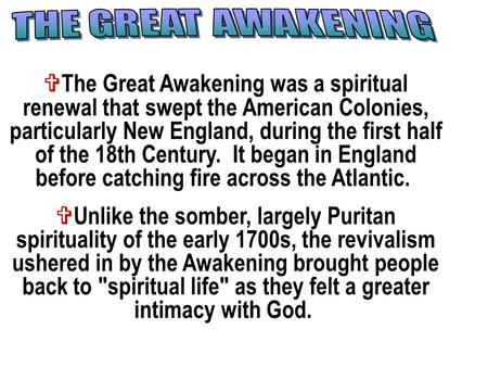 The Great Awakening was a spiritual renewal that swept the American Colonies, particularly New England, during the first half of the 18th Century. It.