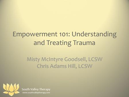 Empowerment 101: Understanding and Treating Trauma Misty McIntyre Goodsell, LCSW Chris Adams Hill, LCSW www.southvalleytherapy.com South Valley Therapy.