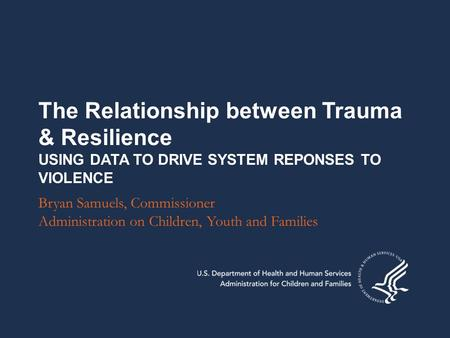 The Relationship between Trauma & Resilience USING DATA TO DRIVE SYSTEM REPONSES TO VIOLENCE Bryan Samuels, Commissioner Administration on Children, Youth.