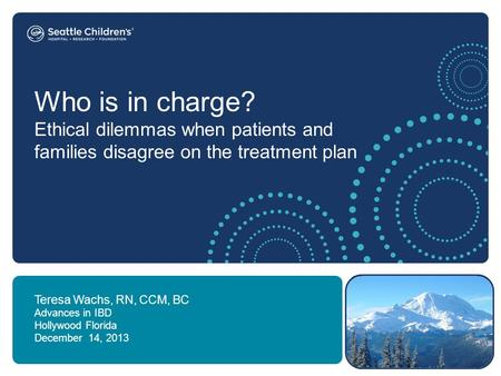 Who is in charge? Ethical dilemmas when patients and families disagree on the treatment plan Teresa Wachs, RN, CCM, BC Advances in IBD Hollywood Florida.