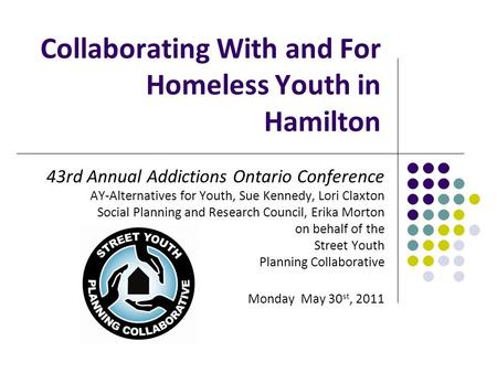 Collaborating With and For Homeless Youth in Hamilton 43rd Annual Addictions Ontario Conference AY-Alternatives for Youth, Sue Kennedy, Lori Claxton Social.