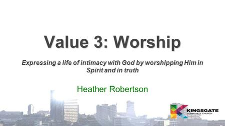 Value 3: Worship Expressing a life of intimacy with God by worshipping Him in Spirit and in truth Heather Robertson.
