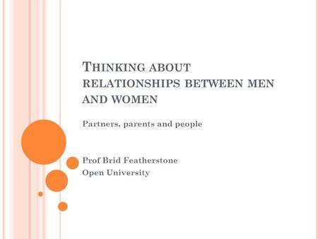 T HINKING ABOUT RELATIONSHIPS BETWEEN MEN AND WOMEN Partners, parents and people Prof Brid Featherstone Open University.