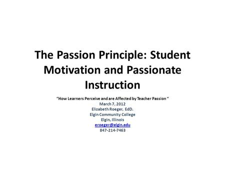 "The Passion Principle: Student Motivation and Passionate Instruction ""How Learners Perceive and are Affected by Teacher Passion "" March 7, 2012 Elizabeth."