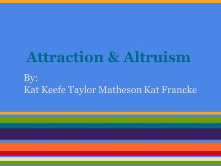 Attraction & Altruism By: Kat Keefe Taylor Matheson Kat Francke.