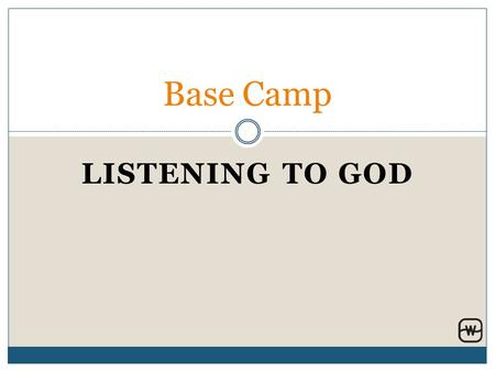 LISTENING TO GOD Base Camp. Components of Listening to God Understand the Goal Trying vs. Training / Yieldedness Spiritual Disciplines Know Yourself,