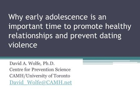 Why early adolescence is an important time to promote healthy relationships and prevent dating violence David A. Wolfe, Ph.D. Centre for Prevention Science.