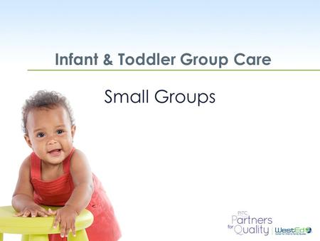 WestEd.org Infant & Toddler Group Care Small Groups.