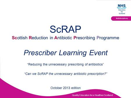"Quality Education for a Healthier Scotland Multidisciplinary ScRAP Scottish Reduction in Antibiotic Prescribing Programme Prescriber Learning Event ""Reducing."