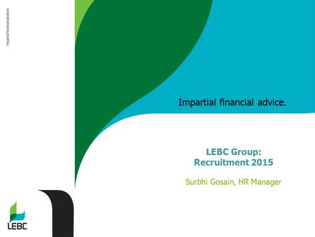 Impartial financial advice. LEBC Group: Recruitment 2015 Surbhi Gosain, HR Manager.