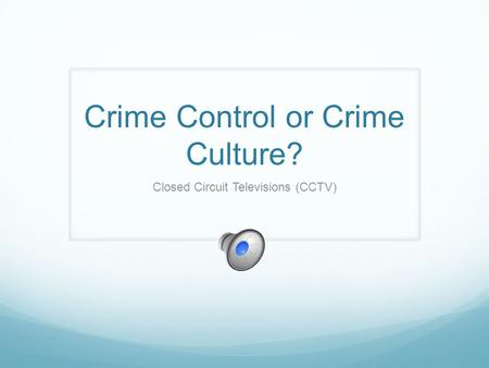 Crime Control or Crime Culture? Closed Circuit Televisions (CCTV)