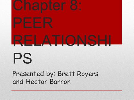 Chapter 8: PEER RELATIONSHI PS Presented by: Brett Royers and Hector Barron.