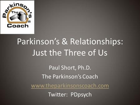 Parkinson's & Relationships: Just the Three of Us Paul Short, Ph.D. The Parkinson's Coach www.theparkinsonscoach.com Twitter: PDpsych.