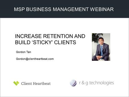 MSP BUSINESS MANAGEMENT WEBINAR Gordon Tan INCREASE RETENTION AND BUILD 'STICKY' CLIENTS.