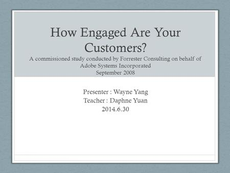 How Engaged Are Your Customers? A commissioned study conducted by Forrester Consulting on behalf of Adobe Systems Incorporated September 2008 Presenter.