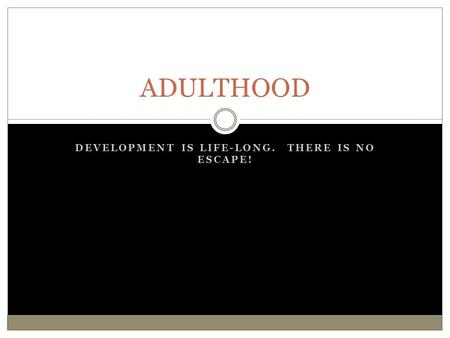 DEVELOPMENT IS LIFE-LONG. THERE IS NO ESCAPE! ADULTHOOD.