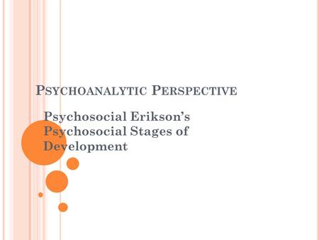P SYCHOANALYTIC P ERSPECTIVE Psychosocial Erikson's Psychosocial Stages of Development.