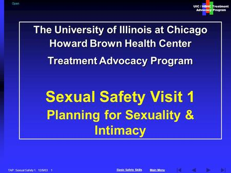UIC / HBHC Treatment Advocacy Program Main Menu Basic Safety Skills TAP: Sexual Safety 1. 12/9/03 1 The University of Illinois at Chicago Howard Brown.